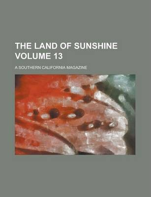 The Land of Sunshine; A Southern California Magazine Volume 13