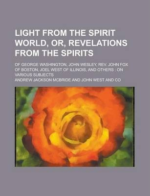Light from the Spirit World, Or, Revelations from the Spirits; Of George Washington, John Wesley, REV. John Fox of Boston, Joel West of Illinois, and Others