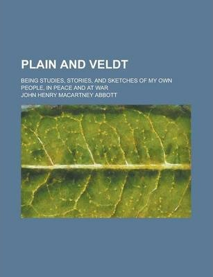 Plain and Veldt; Being Studies, Stories, and Sketches of My Own People, in Peace and at War
