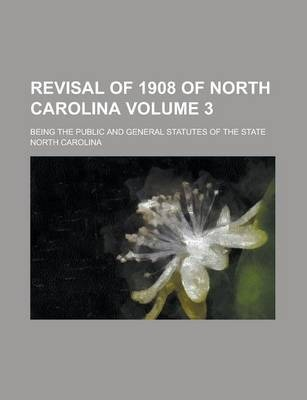 Revisal of 1908 of North Carolina; Being the Public and General Statutes of the State Volume 3