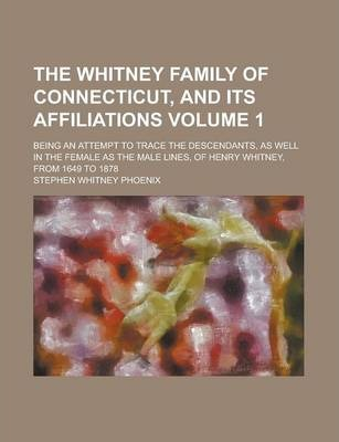 The Whitney Family of Connecticut, and Its Affiliations; Being an Attempt to Trace the Descendants, as Well in the Female as the Male Lines, of Henry Whitney, from 1649 to 1878 Volume 1