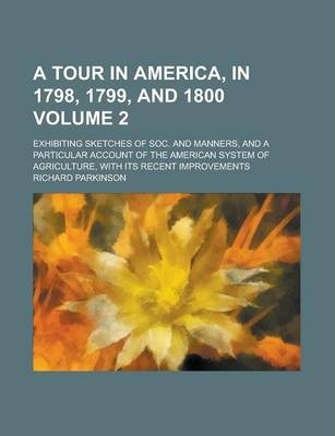A Tour in America, in 1798, 1799, and 1800; Exhibiting Sketches of Soc. and Manners, and a Particular Account of the American System of Agriculture, with Its Recent Improvements Volume 2