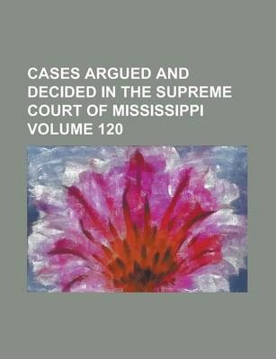 Cases Argued and Decided in the Supreme Court of Mississippi Volume 120
