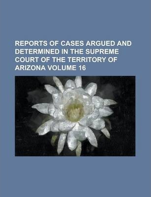 Reports of Cases Argued and Determined in the Supreme Court of the Territory of Arizona Volume 16