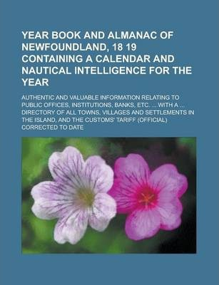 Year Book and Almanac of Newfoundland, 18 19 Containing a Calendar and Nautical Intelligence for the Year; Authentic and Valuable Information Relating to Public Offices, Institutions, Banks, Etc. ... with a ... Directory of All Towns,