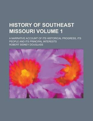 History of Southeast Missouri; A Narrative Account of Its Historical Progress, Its People and Its Principal Interests Volume 1