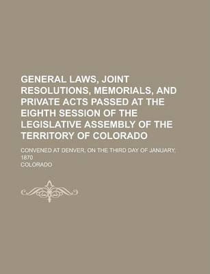 General Laws, Joint Resolutions, Memorials, and Private Acts Passed at the Eighth Session of the Legislative Assembly of the Territory of Colorado; Convened at Denver, on the Third Day of January, 1870