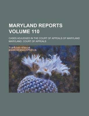 Maryland Reports; Cases Adjudged in the Court of Appeals of Maryland Volume 110
