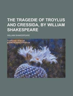 The Tragedie of Troylus and Cressida, by William Shakespeare