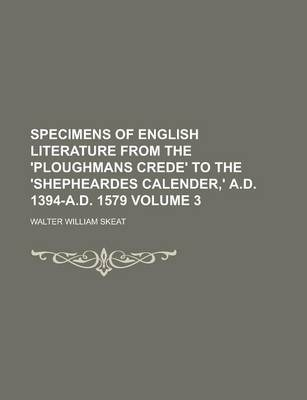 Specimens of English Literature from the 'Ploughmans Crede' to the 'Shepheardes Calender, ' A.D. 1394-A.D. 1579 Volume 3