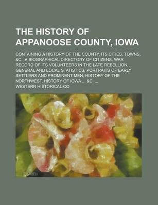 The History of Appanoose County, Iowa; Containing a History of the County, Its Cities, Towns, &C., a Biographical Directory of Citizens, War Record of Its Volunteers in the Late Rebellion, General and Local Statistics, Portraits of Early