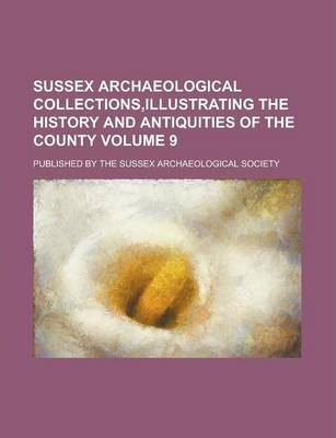 Sussex Archaeological Collections, Illustrating the History and Antiquities of the County; Published by the Sussex Archaeological Society Volume 9