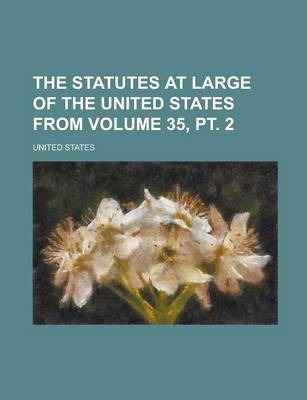 The Statutes at Large of the United States from Volume 35, PT. 2