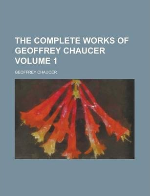 The Complete Works of Geoffrey Chaucer Volume 1