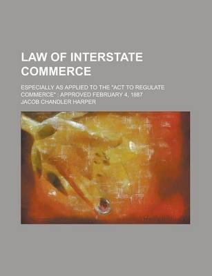 "Law of Interstate Commerce; Especially as Applied to the ""Act to Regulate Commerce"""