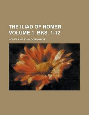 The Iliad of Homer Volume 1, Bks. 1-12