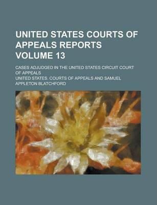 United States Courts of Appeals Reports; Cases Adjudged in the United States Circuit Court of Appeals Volume 13