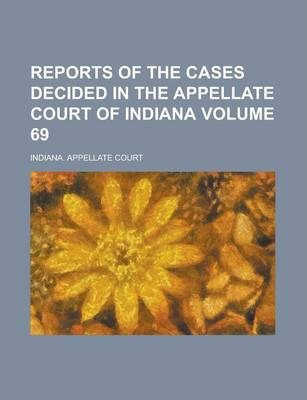 Reports of the Cases Decided in the Appellate Court of Indiana Volume 69