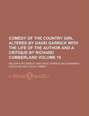 Comedy of the Country Girl Altered by David Garrick with the Life of the Author and a Critique by Richard Cumberland Volume 10