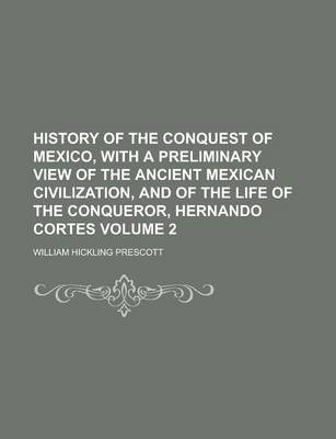 History of the Conquest of Mexico, with a Preliminary View of the Ancient Mexican Civilization, and of the Life of the Conqueror, Hernando Cortes Volume 2