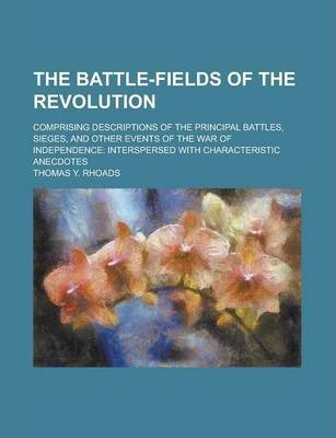 The Battle-Fields of the Revolution; Comprising Descriptions of the Principal Battles, Sieges, and Other Events of the War of Independence
