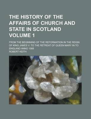 The History of the Affairs of Church and State in Scotland; From the Beginning of the Reformation in the Reign of King James V. to the Retreat of Queen Mary in to England Anno 1568 Volume 1