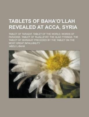 Tablets of Baha'o'llah Revealed at Acca, Syria; Tablet of Tarazat. Tablet of the World. Words of Paradise. Tablet of Tajalleyat. the Glad Tydings. the Tablet of Ishrakat Preceded by the Tablet on the Most Great Infallibility