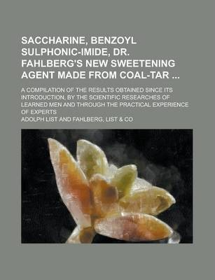 Saccharine, Benzoyl Sulphonic-Imide, Dr. Fahlberg's New Sweetening Agent Made from Coal-Tar; A Compilation of the Results Obtained Since Its Introduction, by the Scientific Researches of Learned Men and Through the Practical Experience