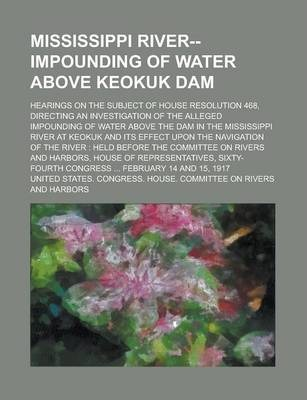 Mississippi River--Impounding of Water Above Keokuk Dam; Hearings on the Subject of House Resolution 468, Directing an Investigation of the Alleged Impounding of Water Above the Dam in the Mississippi River at Keokuk and Its Effect Upon