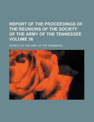 Report of the Proceedings of the Reunions of the Society of the Army of the Tennessee Volume 36