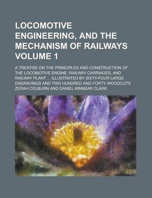 Locomotive Engineering, and the Mechanism of Railways; A Treatise on the Principles and Construction of the Locomotive Engine, Railway Carriages, and Railway Plant ... Illustrated by Sixty-Four Large Engravings and Two Hundred Volume 1