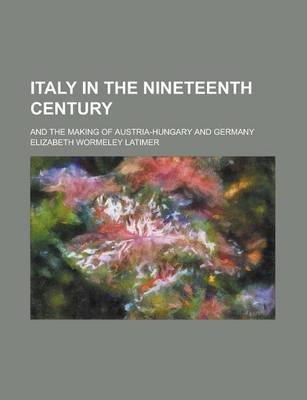 Italy in the Nineteenth Century; And the Making of Austria-Hungary and Germany