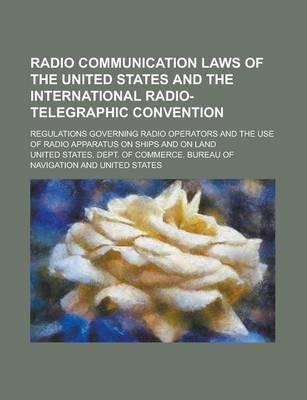 Radio Communication Laws of the United States and the International Radio-Telegraphic Convention; Regulations Governing Radio Operators and the Use of Radio Apparatus on Ships and on Land