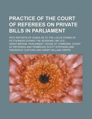 Practice of the Court of Referees on Private Bills in Parliament; With Reports of Cases as to the Locus Standi of Petitioners During the Sessions 1867-[72] ...