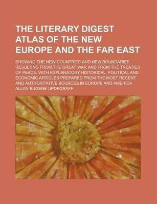 The Literary Digest Atlas of the New Europe and the Far East; Showing the New Countries and New Boundaries Resulting from the Great War and from the Treaties of Peace, with Explanatory Historical, Political and Economic Articles Prepared