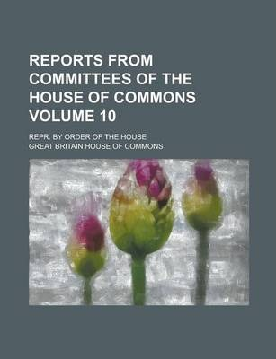 Reports from Committees of the House of Commons; Repr. by Order of the House Volume 10