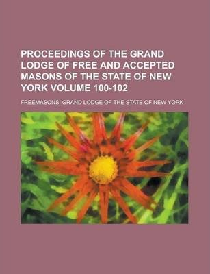 Proceedings of the Grand Lodge of Free and Accepted Masons of the State of New York Volume 100-102