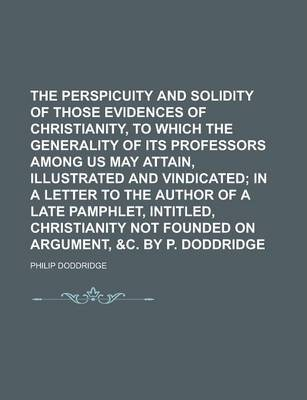 The Perspicuity and Solidity of Those Evidences of Christianity, to Which the Generality of Its Professors Among Us May Attain, Illustrated and Vindicated