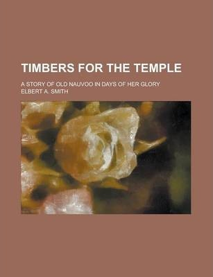 Timbers for the Temple; A Story of Old Nauvoo in Days of Her Glory