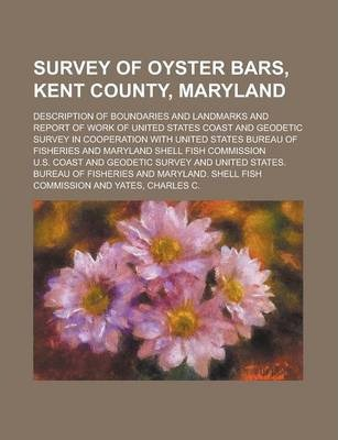 Survey of Oyster Bars, Kent County, Maryland; Description of Boundaries and Landmarks and Report of Work of United States Coast and Geodetic Survey in Cooperation with United States Bureau of Fisheries and Maryland Shell Fish Commission