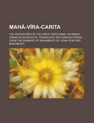 Maha-Vira-Carita; The Adventures of the Great Hero Rama. an Indian Drama in Seven Acts. Translated Into English Prose from the Sanskrit of Bhavabhuti. by John Pickford