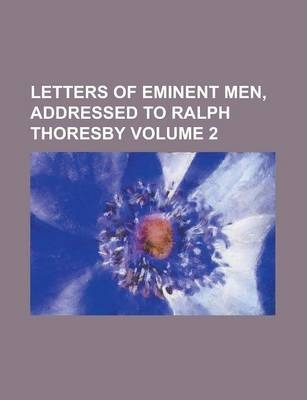 Letters of Eminent Men, Addressed to Ralph Thoresby Volume 2
