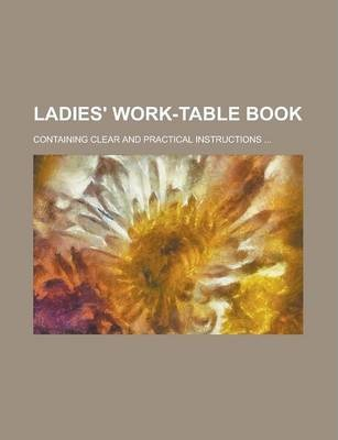 Ladies' Work-Table Book; Containing Clear and Practical Instructions ...