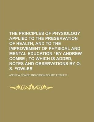 The Principles of Physiology Applied to the Preservation of Health, and to the Improvement of Physical and Mental Education - By Andrew Combe
