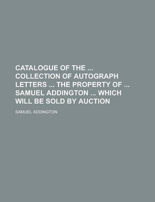 Catalogue of the Collection of Autograph Letters the Property of Samuel Addington Which Will Be Sold by Auction