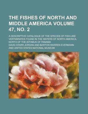 The Fishes of North and Middle America; A Descriptive Catalogue of the Species of Fish-Like Vertebrates Found in the Waters of North America, North of the Isthmus of Panama Volume 47, No. 2