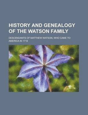 History and Genealogy of the Watson Family; Descendants of Matthew Watson, Who Came to America in 1718