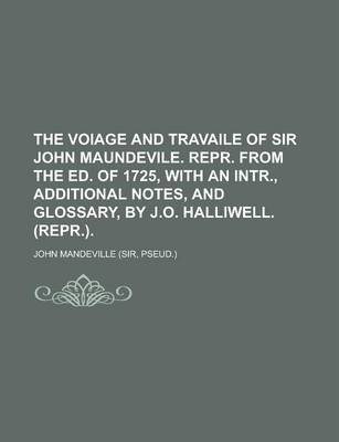 The Voiage and Travaile of Sir John Maundevile. Repr. from the Ed. of 1725, with an Intr., Additional Notes, and Glossary, by J.O. Halliwell. (Repr.)