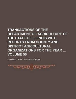 Transactions of the Department of Agriculture of the State of Illinois with Reports from County and District Agricultural Organizations for the Year Volume 50