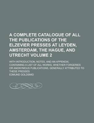 A Complete Catalogue of All the Publications of the Elzevier Presses at Leyden, Amsterdam, the Hague, and Utrecht; With Introduction, Notes, and an Appendix, Containing a List of All Works, Whether Forgeries or Anonymous Volume 2